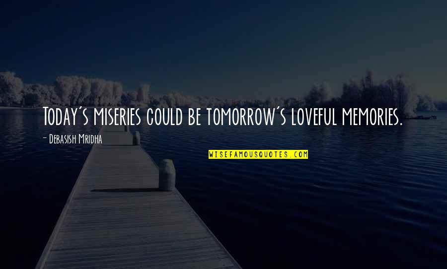 Miseries Of Life Quotes By Debasish Mridha: Today's miseries could be tomorrow's loveful memories.