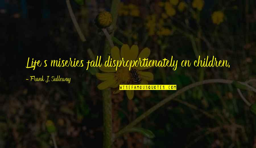 Miseries Of Life Quotes By Frank J. Sulloway: Life's miseries fall disproportionately on children.