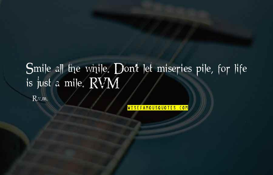 Miseries Of Life Quotes By R.v.m.: Smile all the while. Don't let miseries pile,