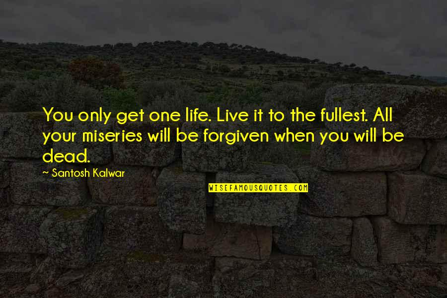 Miseries Of Life Quotes By Santosh Kalwar: You only get one life. Live it to