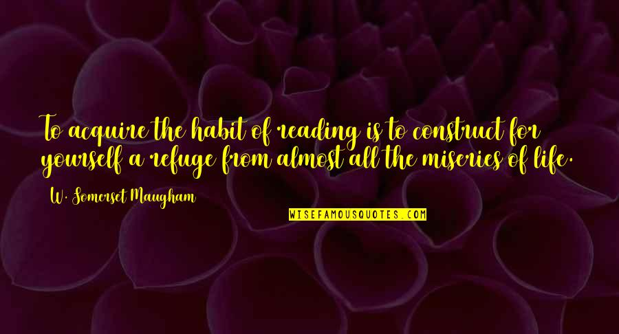 Miseries Of Life Quotes By W. Somerset Maugham: To acquire the habit of reading is to