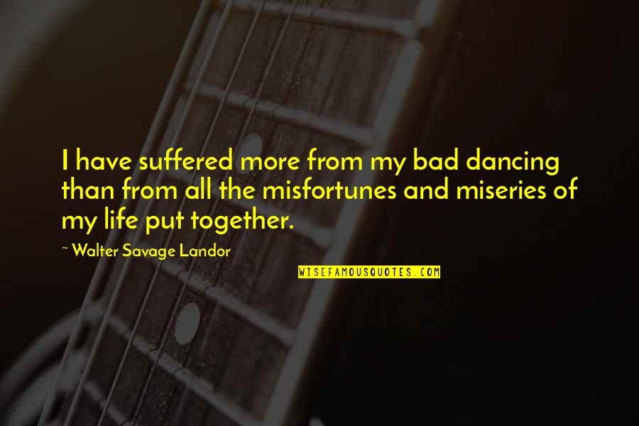 Miseries Of Life Quotes By Walter Savage Landor: I have suffered more from my bad dancing