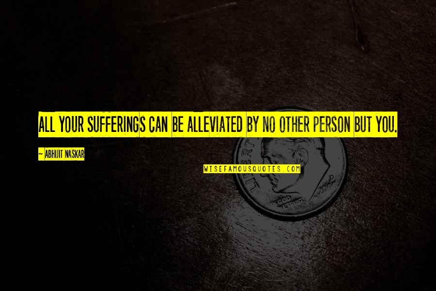 Misery And Suffering Quotes By Abhijit Naskar: All your sufferings can be alleviated by no