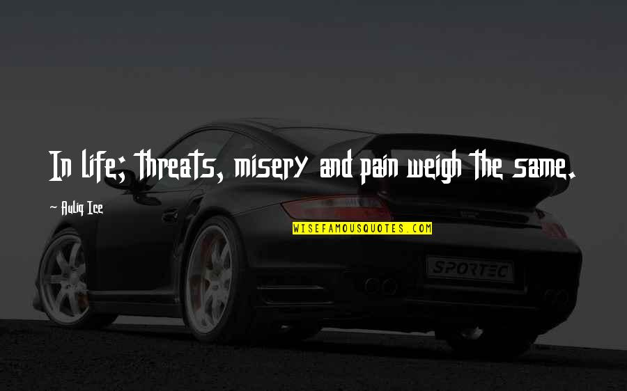 Misery And Suffering Quotes By Auliq Ice: In life; threats, misery and pain weigh the