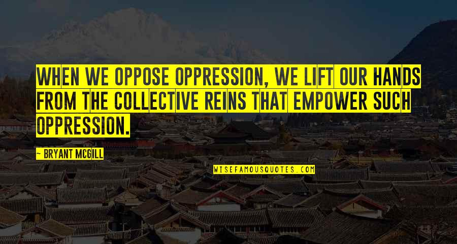 Misery And Suffering Quotes By Bryant McGill: When we oppose oppression, we lift our hands
