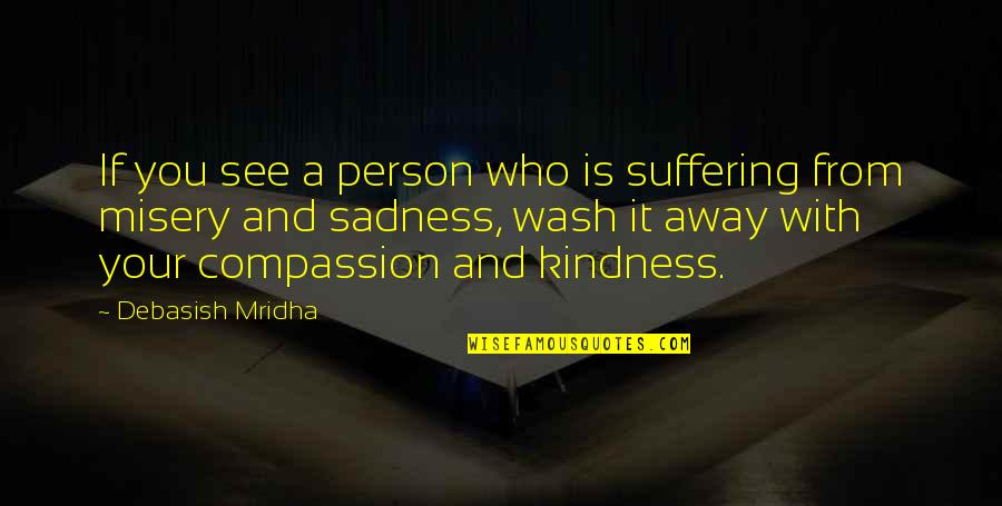 Misery And Suffering Quotes By Debasish Mridha: If you see a person who is suffering