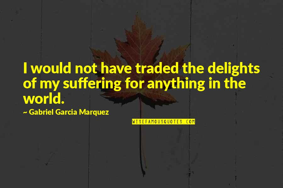 Misery And Suffering Quotes By Gabriel Garcia Marquez: I would not have traded the delights of