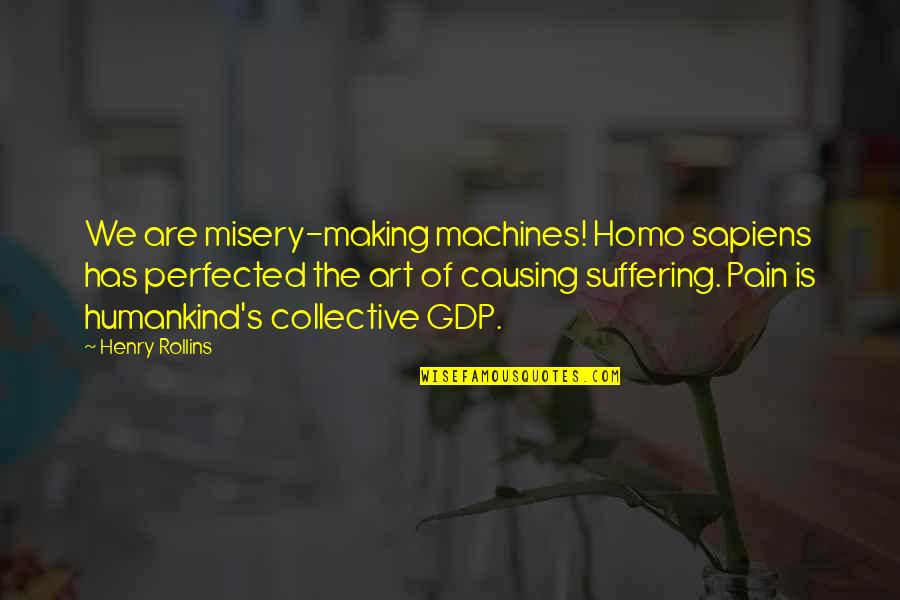 Misery And Suffering Quotes By Henry Rollins: We are misery-making machines! Homo sapiens has perfected
