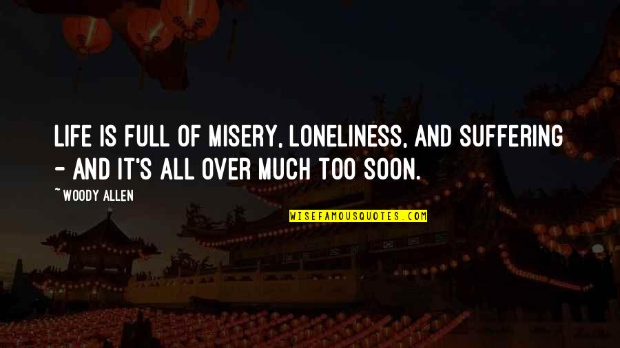 Misery And Suffering Quotes By Woody Allen: Life is full of misery, loneliness, and suffering
