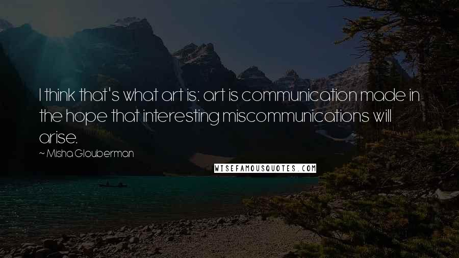 Misha Glouberman quotes: I think that's what art is: art is communication made in the hope that interesting miscommunications will arise.