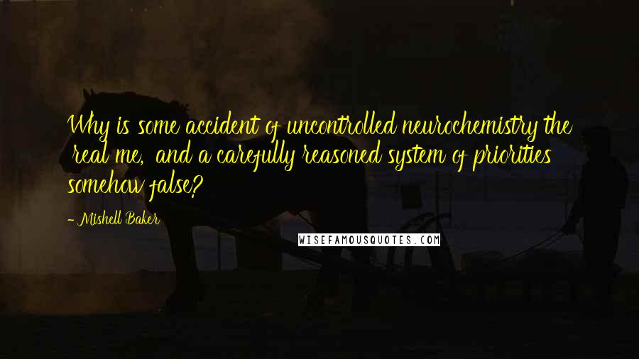 Mishell Baker quotes: Why is some accident of uncontrolled neurochemistry the 'real me,' and a carefully reasoned system of priorities somehow false?