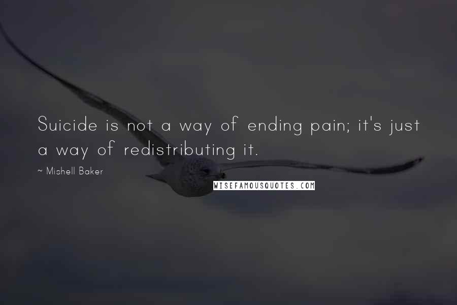 Mishell Baker quotes: Suicide is not a way of ending pain; it's just a way of redistributing it.