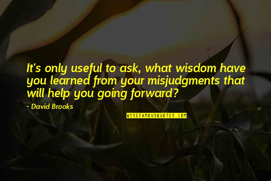 Misjudgments Quotes By David Brooks: It's only useful to ask, what wisdom have