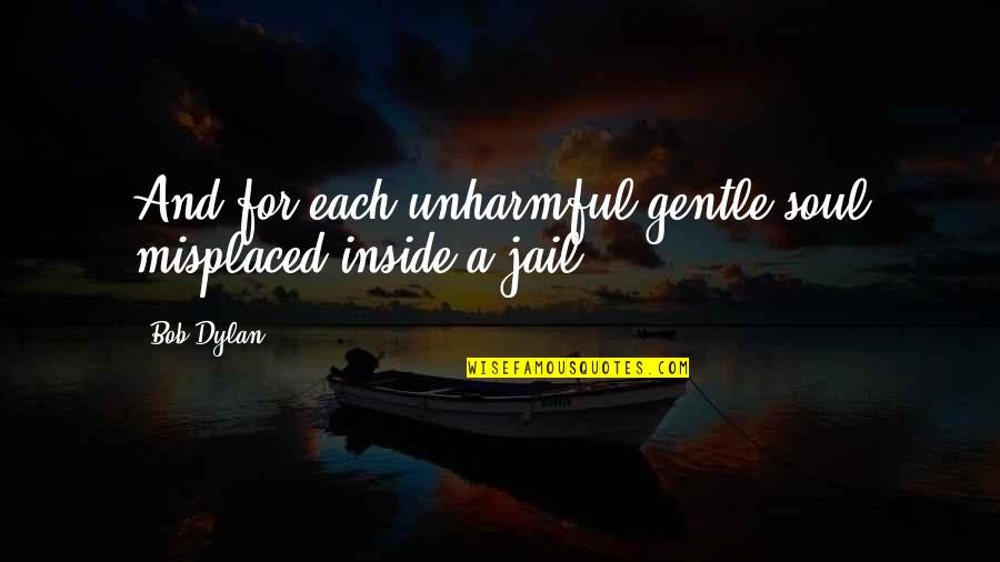 Misplaced Quotes By Bob Dylan: And for each unharmful gentle soul misplaced inside
