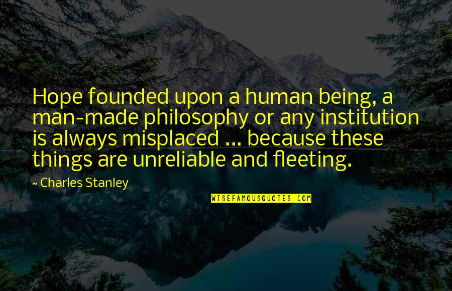 Misplaced Quotes By Charles Stanley: Hope founded upon a human being, a man-made