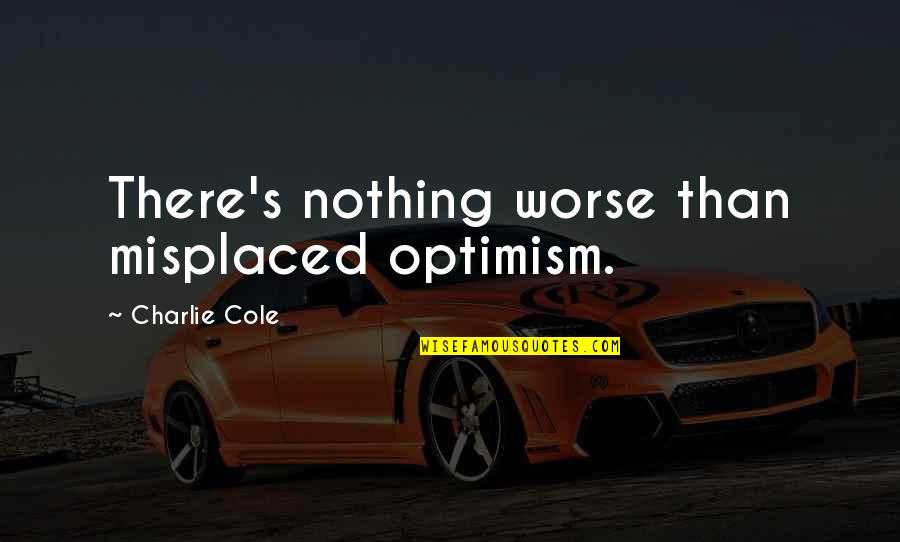 Misplaced Quotes By Charlie Cole: There's nothing worse than misplaced optimism.