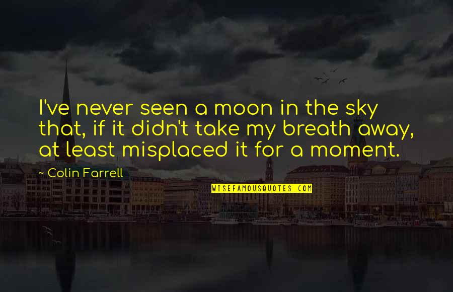 Misplaced Quotes By Colin Farrell: I've never seen a moon in the sky