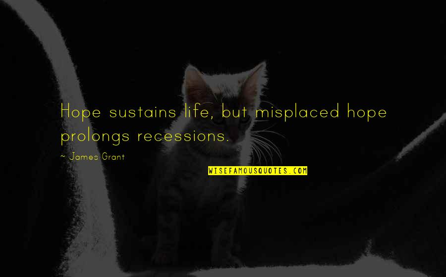 Misplaced Quotes By James Grant: Hope sustains life, but misplaced hope prolongs recessions.