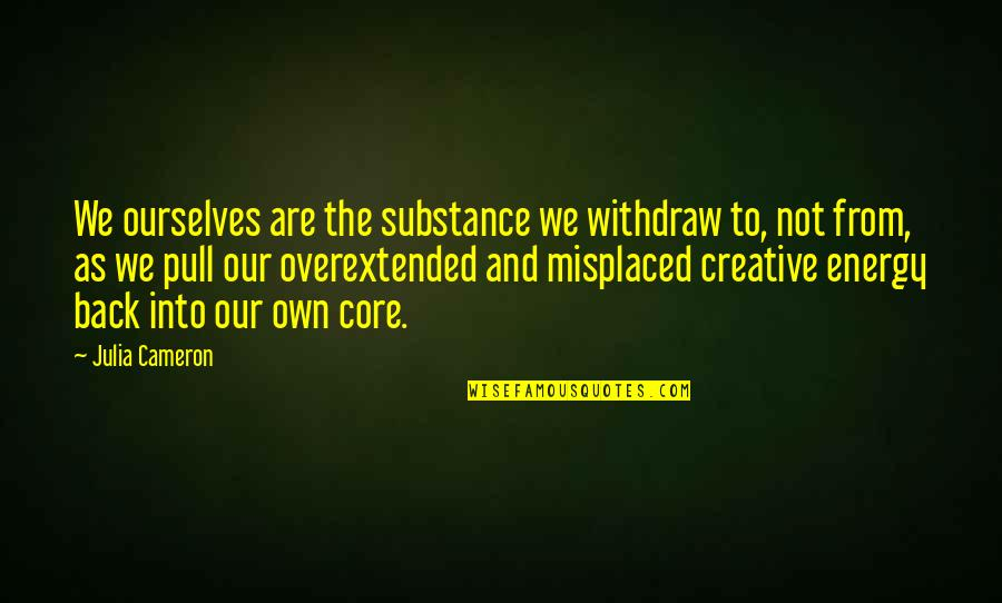 Misplaced Quotes By Julia Cameron: We ourselves are the substance we withdraw to,