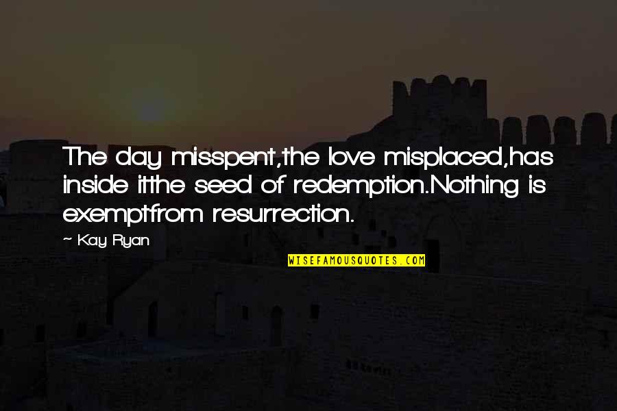 Misplaced Quotes By Kay Ryan: The day misspent,the love misplaced,has inside itthe seed