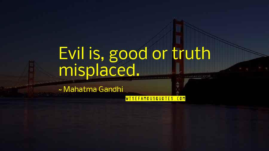 Misplaced Quotes By Mahatma Gandhi: Evil is, good or truth misplaced.