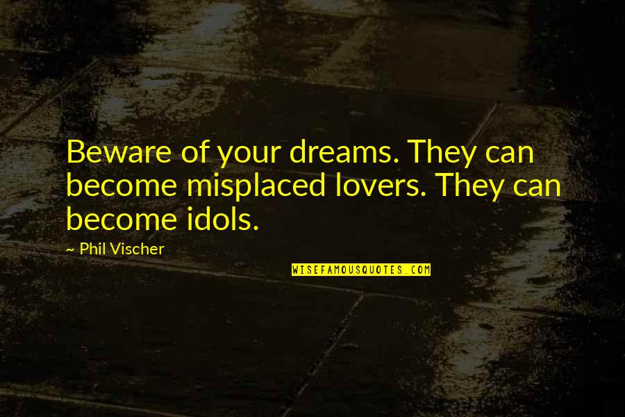 Misplaced Quotes By Phil Vischer: Beware of your dreams. They can become misplaced