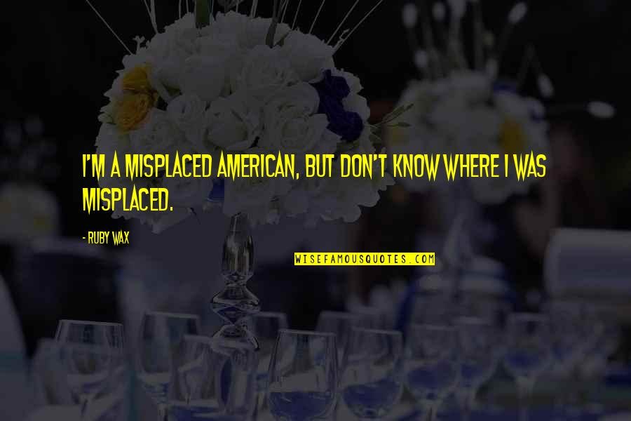 Misplaced Quotes By Ruby Wax: I'm a misplaced American, but don't know where