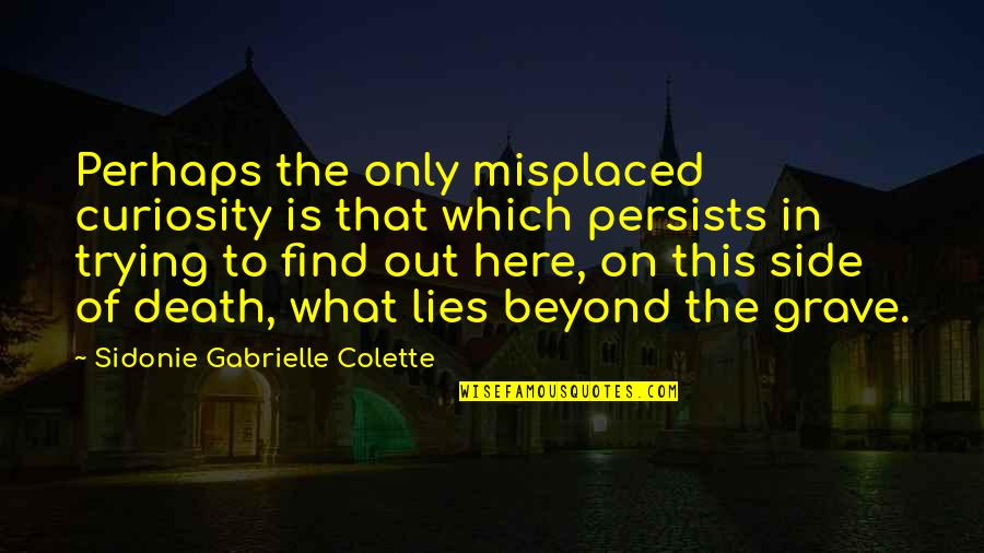 Misplaced Quotes By Sidonie Gabrielle Colette: Perhaps the only misplaced curiosity is that which