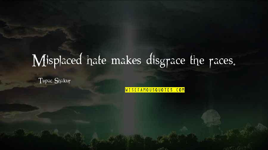 Misplaced Quotes By Tupac Shakur: Misplaced hate makes disgrace the races.