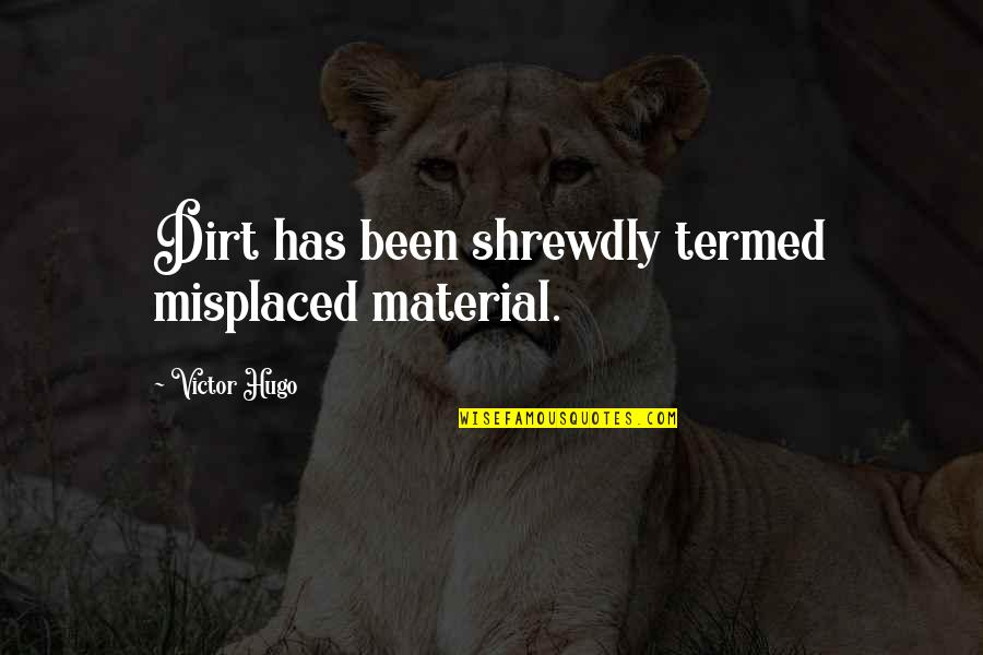 Misplaced Quotes By Victor Hugo: Dirt has been shrewdly termed misplaced material.