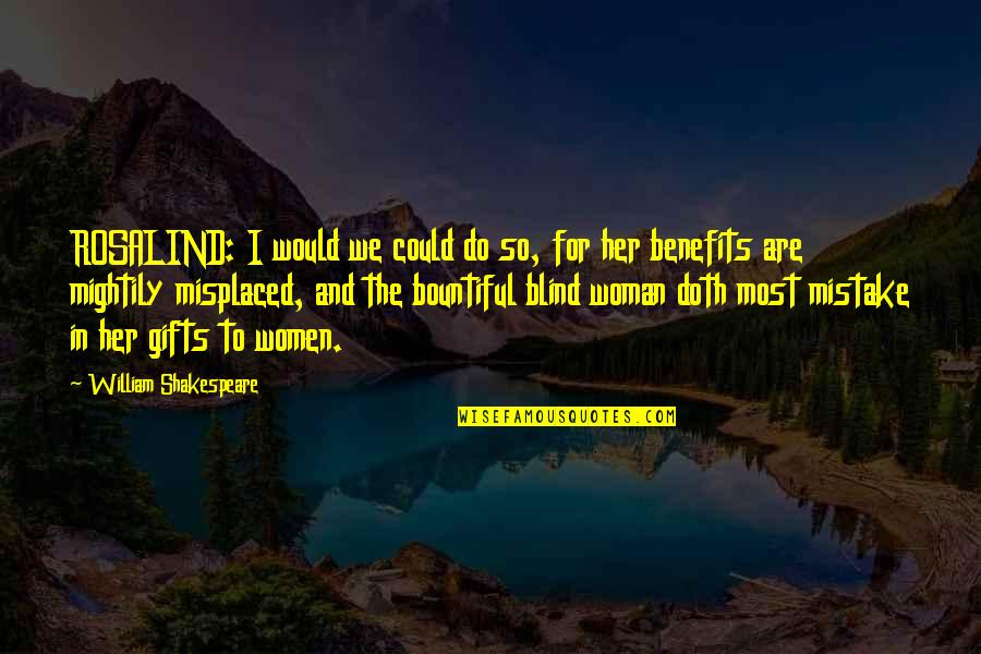 Misplaced Quotes By William Shakespeare: ROSALIND: I would we could do so, for