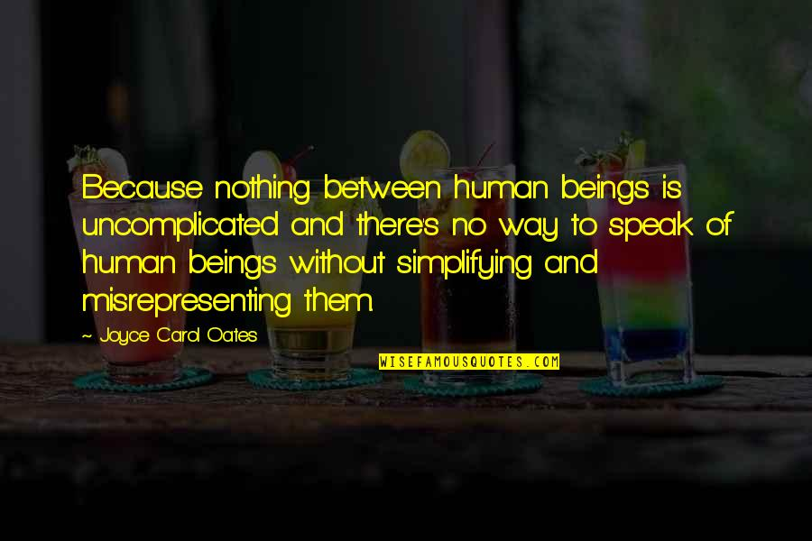 Misrepresenting Quotes By Joyce Carol Oates: Because nothing between human beings is uncomplicated and