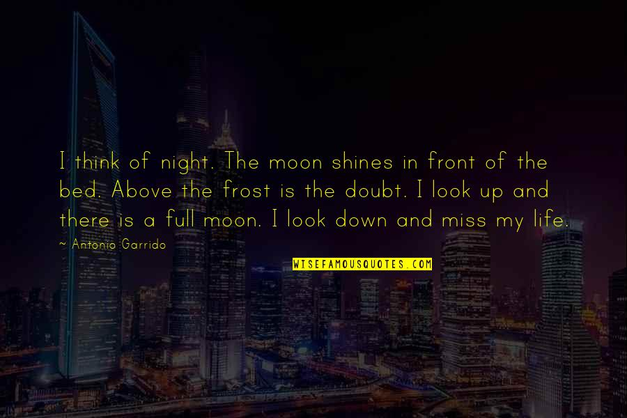 Miss All Of You Quotes By Antonio Garrido: I think of night. The moon shines in