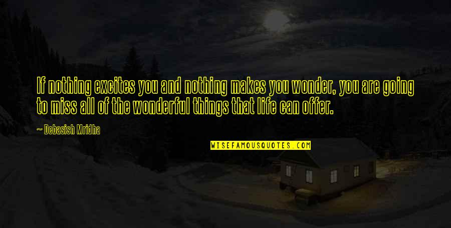Miss All Of You Quotes By Debasish Mridha: If nothing excites you and nothing makes you