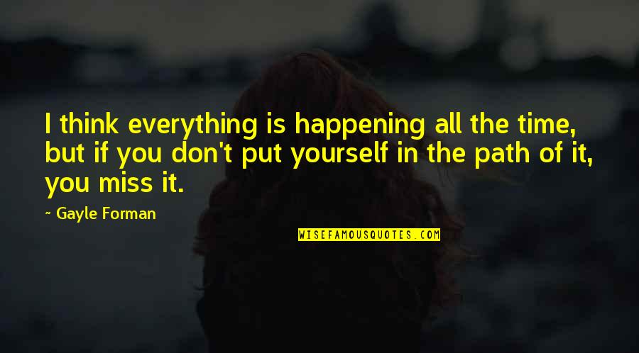 Miss All Of You Quotes By Gayle Forman: I think everything is happening all the time,