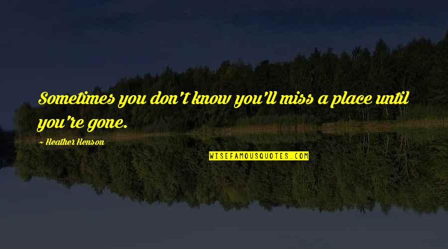 Miss All Of You Quotes By Heather Henson: Sometimes you don't know you'll miss a place