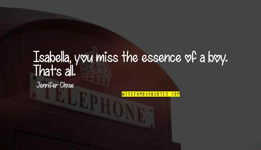 Miss All Of You Quotes By Jennifer Close: Isabella, you miss the essence of a boy.