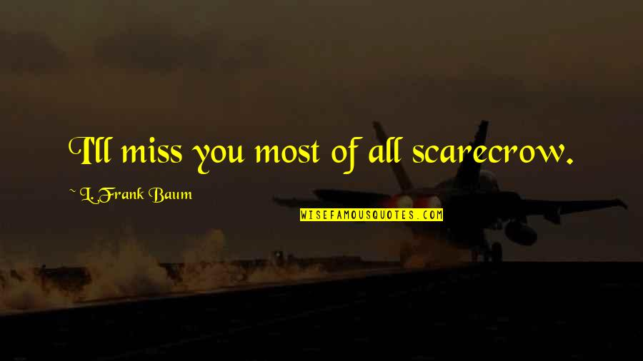Miss All Of You Quotes By L. Frank Baum: I'll miss you most of all scarecrow.