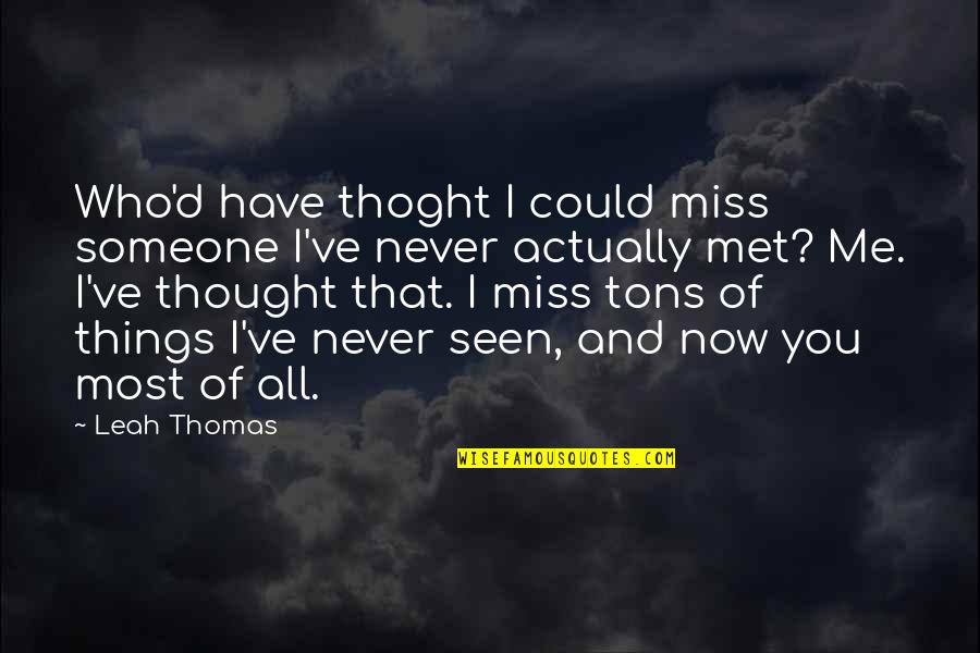 Miss All Of You Quotes By Leah Thomas: Who'd have thoght I could miss someone I've