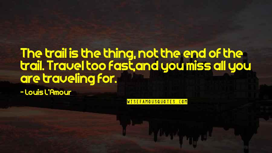 Miss All Of You Quotes By Louis L'Amour: The trail is the thing, not the end
