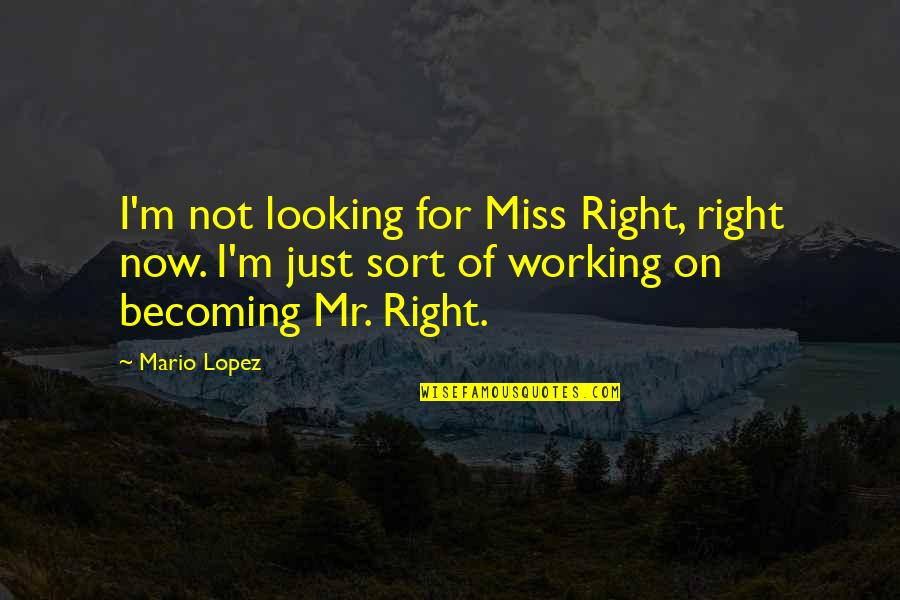 Miss All Of You Quotes By Mario Lopez: I'm not looking for Miss Right, right now.