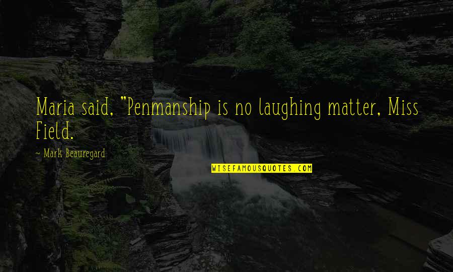 """Miss All Of You Quotes By Mark Beauregard: Maria said, """"Penmanship is no laughing matter, Miss"""