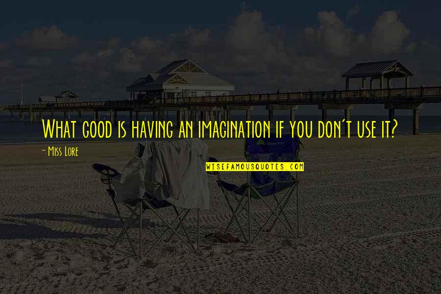 Miss All Of You Quotes By Miss Lore: What good is having an imagination if you