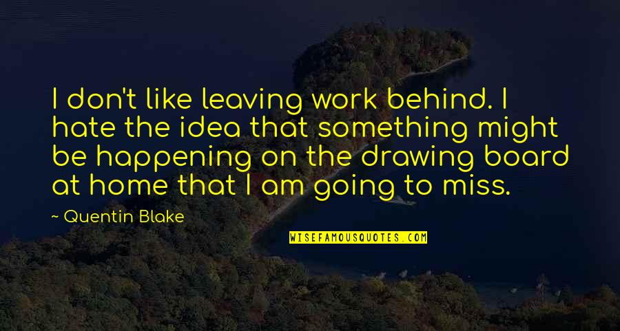 Miss All Of You Quotes By Quentin Blake: I don't like leaving work behind. I hate