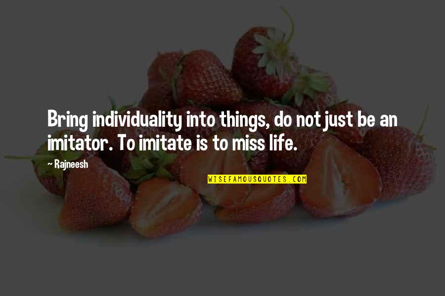 Miss All Of You Quotes By Rajneesh: Bring individuality into things, do not just be