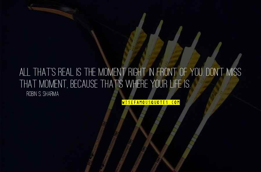 Miss All Of You Quotes By Robin S. Sharma: All that's real is the moment right in