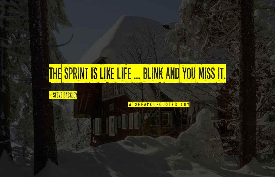 Miss All Of You Quotes By Steve Backley: The sprint is like life ... blink and