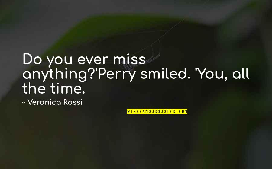 Miss All Of You Quotes By Veronica Rossi: Do you ever miss anything?'Perry smiled. 'You, all