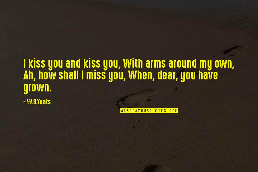 Miss All Of You Quotes By W.B.Yeats: I kiss you and kiss you, With arms