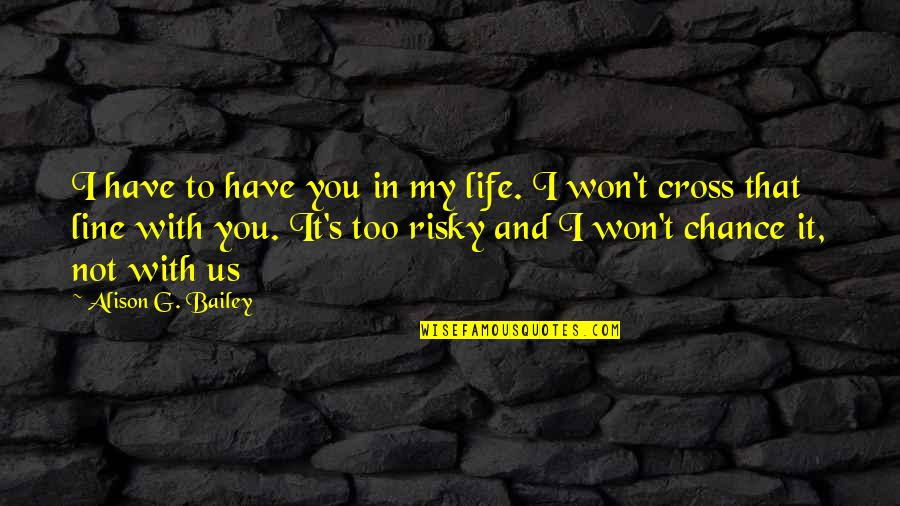 Miss Being Cuddled Quotes By Alison G. Bailey: I have to have you in my life.